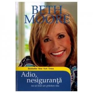 Adio, nesiguranta! Ne-ai fost un prieten rau - Beth Moore