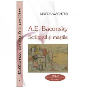 A. E. Baconsky. Scriitorul si mastile - Magda Wachter