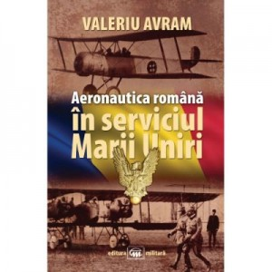 Aeronautica romana in serviciul Marii Uniri - Valeriu Avram