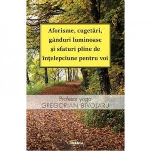 Aforisme, cugetari, ganduri luminoase si sfaturi pline de intelepciune pentru voi - Gregorian Bivolaru