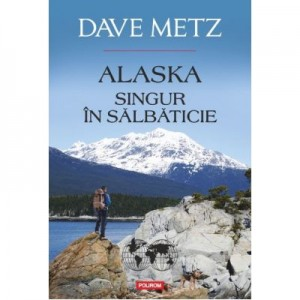 Alaska. Singur in salbaticie - Dave Metz