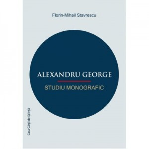 Alexandru George. Studiu monografic - Florin-Mihail Stavrescu