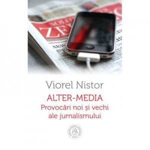Alter-media. Provocari noi si vechi ale jurnalismului - Viorel Nistor