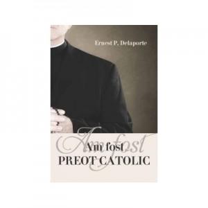 Am fost preot catolic - Ernest P. Delaporte