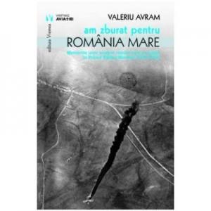Am zburat pentru Romania mare - Valeriu Avram