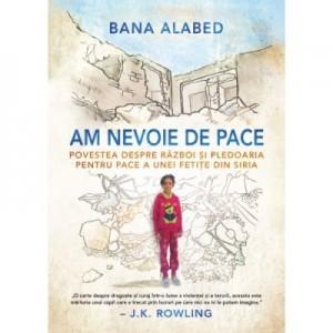 Am nevoie de pace.Povestea despre razboi si pledoaria pentru pace a unei fetite din Siria - Bana Alabed
