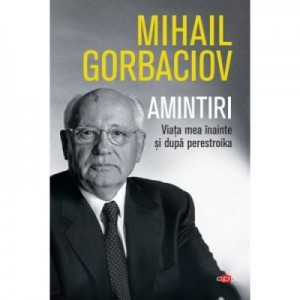 Amintiri. Viata mea inainte si dupa perestroika. Vol. 74 - Mihail Sergheevici Gorbaciov