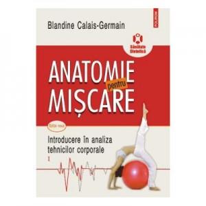 Anatomie pentru miscare, volumul I. Introducere in analiza tehnicilor corporale. Editia a II-a - Blandine Calais