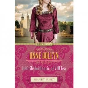 Anne Boleyn. Iubirile lui Henric al VIII-lea - Brandy Purdy