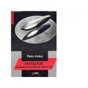 Antologie, Maxime, Cugetari si Reflexii - Petru Ardeu