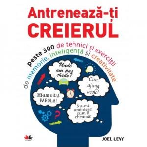 Antreneaza-ti creierul. Peste 300 de tehnici si exercitii de memorie, inteligenta si creativitate - Joel Levy