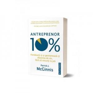 Antreprenor 10%. Fondeaza-ti si gestioneaza-ti afacerea de vis, fara sa renunti la job - Patrick J. McGinnis