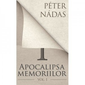 Apocalipsa memoriilor. Vol. I - Peter Nadas