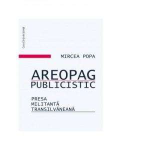 Areopag publicistic. Presa militant transilvaneana - Mircea Popa