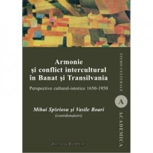 Armonie si conflict intercultural in Banat si Transilvania. Perspective cultural-istorice 1650-1950 - Mihai Spariosu, Vasile Boari