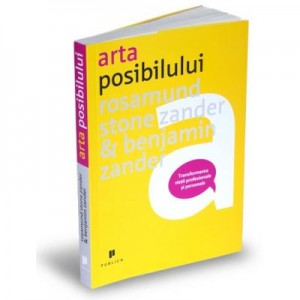Arta posibilului. Transformarea vietii profesionale si personale - Rosamund Stone Zander, Benjamin Zander