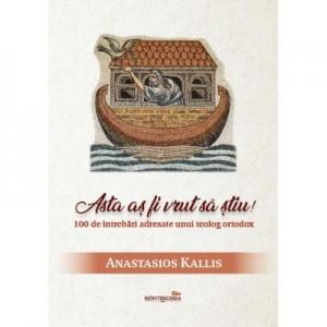 Asta as fi vrut sa stiu! 100 de intrebari adresate unui teolog ortodox - Anastasios Kallis