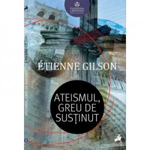 Ateismul, greu de sustinut - Etienne Gilson