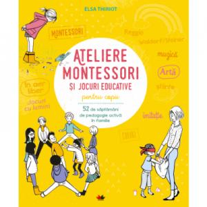 Ateliere Montessori si jocuri pentru educative copii. 52 de saptamani de pedagogie activa in familie - Elsa Thiriot