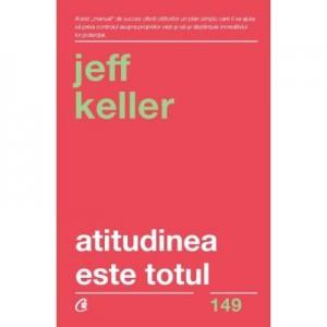 Atitudinea este totul. Schimba-ti atitudinea... si iti vei schimba viata! Editia a V-a - Jeff Keller