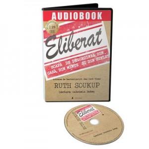 Audiobook. Eliberat. Scapa de dezordinea din casa, din minte si din suflet - Ruth Soukup