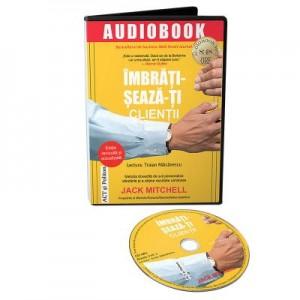 Audiobook. Imbratiseaza-ti clientii. Metoda dovedita de a-ti personaliza vanzarile si a obtine rezultate uimitoare - Jack Mitchell