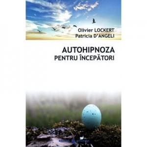 Autohipnoza pentru incepatori - totul este deja in voi (Olivier Lockert, Patricia d'Angeli)