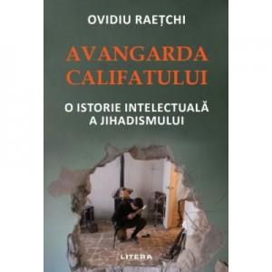 Avangarda Califatului. O istorie intelectuala a jihadismului - Ovidiu Raetchi
