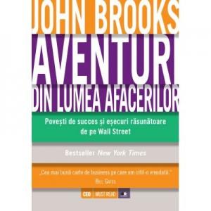 Aventuri din lumea afacerilor. Povesti de succes si esecuri rasunatoare de pe Wall Street - John Brooks