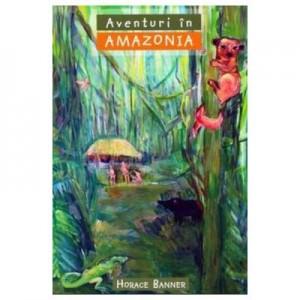 Aventuri in Amazonia COLECTIA Aventuri misionare - Horace Banner