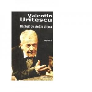 Bantuit de vietile altora. Memorii - Valentin Uritescu