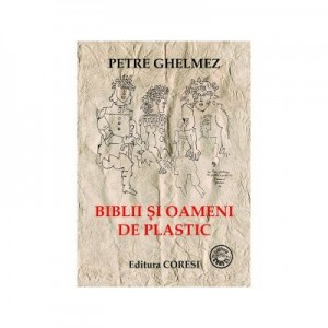 Biblii si oameni de plastic - Petre Ghelmez