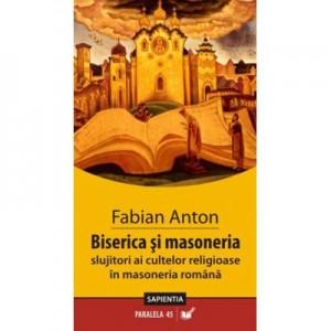 Biserica si masoneria. Slujitori ai cultelor in masoneria romana - Fabian Anton