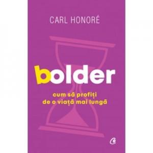 Bolder. Cum sa profiti de o viata mai lunga - Carl Honoré