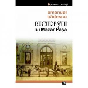 Bucurestii lui Mazar Pasa - Emanuel Badescu