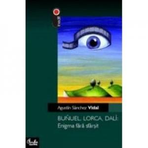 Bunuel, Lorca, Dali: Enigma fara sfarsit - Agustin Sanchez Vidal
