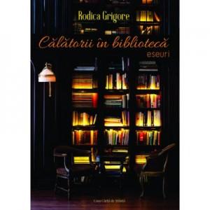 Calatorii in biblioteca. Eseuri - Rodica Grigore