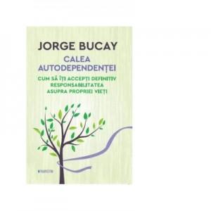 Calea autodependentei. Cum sa iti accepti definitiv responsabilitatea asupra propriei vieti. - Jorge Bucay
