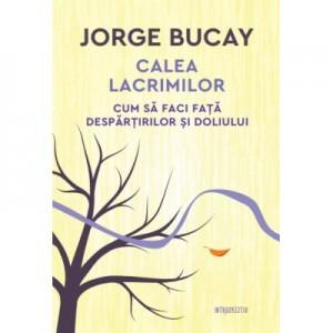 Calea lacrimilor. Cum sa faci fata despartirilor si doliului - Jorge Bucay