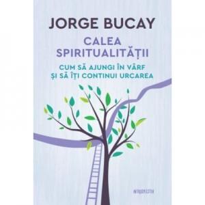 Calea spiritualitatii. Cum sa ajungi in varf si sa iti continui urcarea - Jorge Bucay