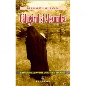 Calugarul si Alexandra. Tulburatoarea poveste a unei iubiri imposibile - Mihaela Ion