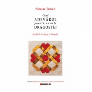 Cand adevarul poarta numele dragostei - Studii de teologie si filosofie - Nicolae Turcan