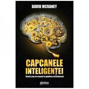 Capcanele inteligentei. Invata cum sa renunti la gandirea nesanatoasa - David McRaney