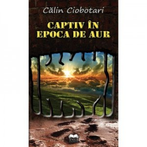 Captiv in Epoca de aur - Calin Ciobotari