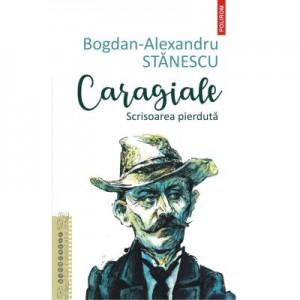 Caragiale. Scrisoarea pierduta - Bogdan-Alexandru Stanescu