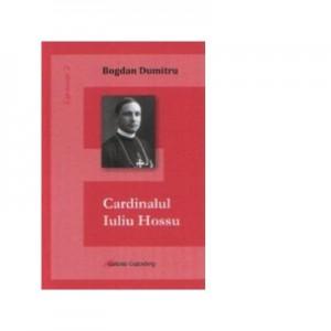 Cardinalul Iuliu Hossu - Bogdan Dumitru