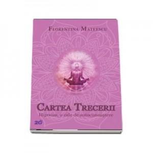 Cartea trecerii. Hipnoza, o cale de autocunoastere - Florentina Mateescu