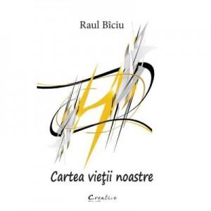 Cartea vietii noastre - Raul Biciu
