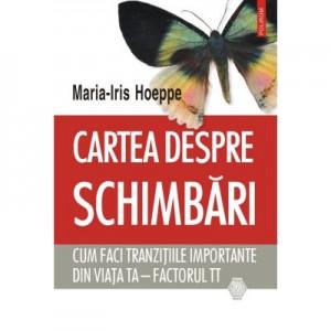 Cartea despre schimbari. Cum faci tranzitiile importante din viata ta. Factorul TT - Maria-Iris Hoeppe