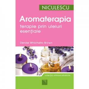 Aromaterapia - terapie prin uleiuri esentiale (Denise Whichello Brown)